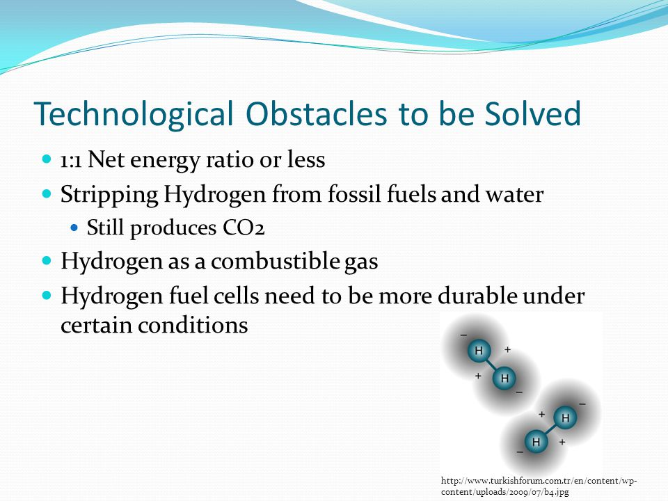 Technological Obstacles to be Solved 1:1 Net energy ratio or less Stripping Hydrogen from fossil fuels and water Still produces CO2 Hydrogen as a combustible gas Hydrogen fuel cells need to be more durable under certain conditions http://www.turkishforum.com.tr/en/content/wp- content/uploads/2009/07/b4.jpg