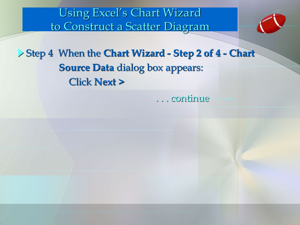 Using Excel's Chart Wizard to Construct a Scatter Diagram Step 4 When the Chart Wizard - Step 2 of 4 - Chart Source Data dialog box appears: Source Data dialog box appears: Click Next > Click Next >...