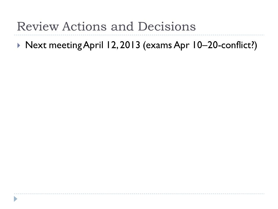 Review Actions and Decisions  Next meeting April 12, 2013 (exams Apr 10–20-conflict?)