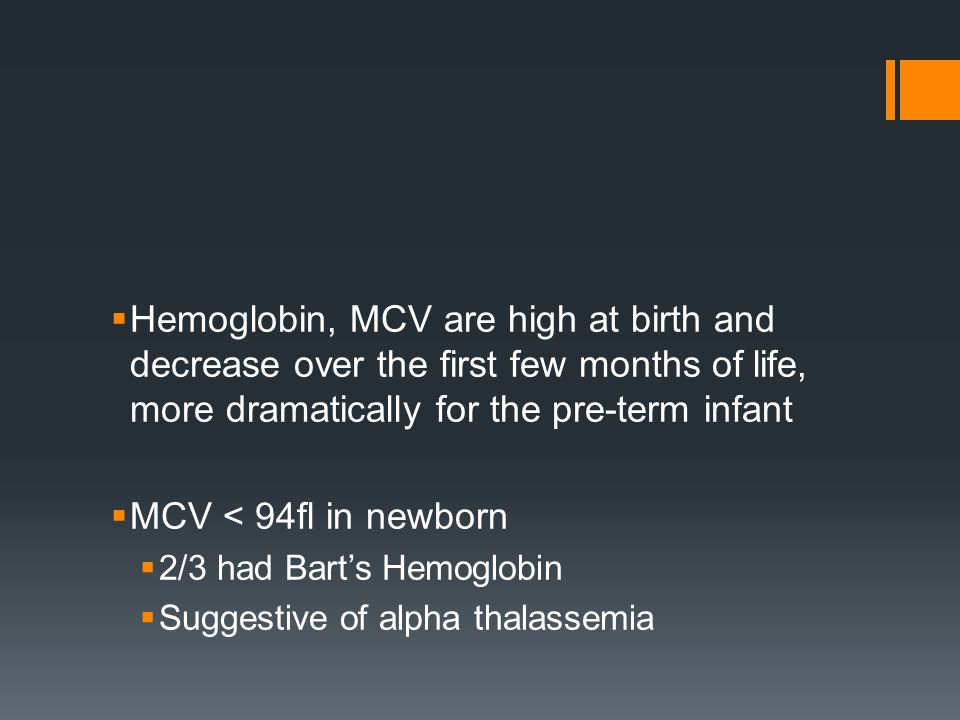  Hemoglobin, MCV are high at birth and decrease over the first few months of life, more dramatically for the pre-term infant  MCV < 94fl in newborn  2/3 had Bart's Hemoglobin  Suggestive of alpha thalassemia