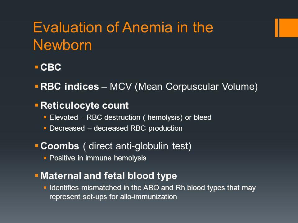 Evaluation of Anemia in the Newborn  CBC  RBC indices – MCV (Mean Corpuscular Volume)  Reticulocyte count  Elevated – RBC destruction ( hemolysis)