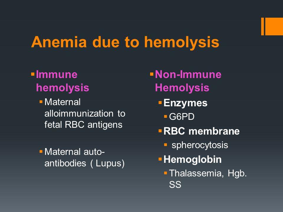Anemia due to hemolysis  Immune hemolysis  Maternal alloimmunization to fetal RBC antigens  Maternal auto- antibodies ( Lupus)  Non-Immune Hemolysis  Enzymes  G6PD  RBC membrane  spherocytosis  Hemoglobin  Thalassemia, Hgb.