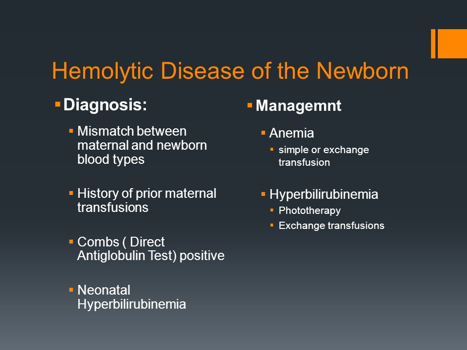 Hemolytic Disease of the Newborn  Diagnosis:  Mismatch between maternal and newborn blood types  History of prior maternal transfusions  Combs ( Direct Antiglobulin Test) positive  Neonatal Hyperbilirubinemia  Managemnt  Anemia  simple or exchange transfusion  Hyperbilirubinemia  Phototherapy  Exchange transfusions
