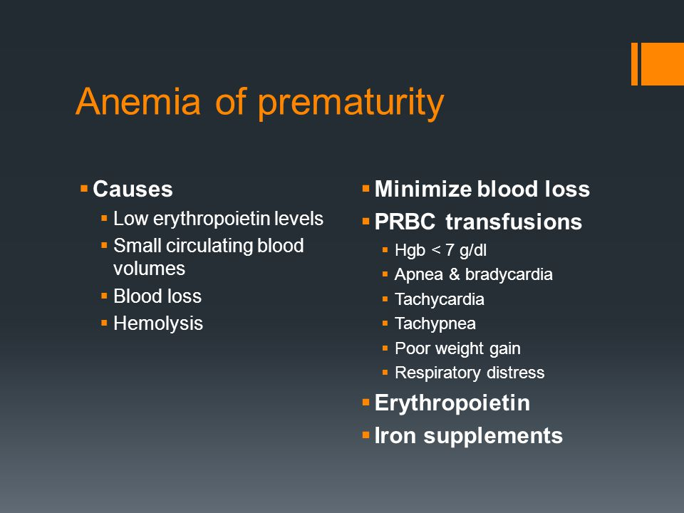 Anemia of prematurity  Causes  Low erythropoietin levels  Small circulating blood volumes  Blood loss  Hemolysis  Minimize blood loss  PRBC transfusions  Hgb < 7 g/dl  Apnea & bradycardia  Tachycardia  Tachypnea  Poor weight gain  Respiratory distress  Erythropoietin  Iron supplements