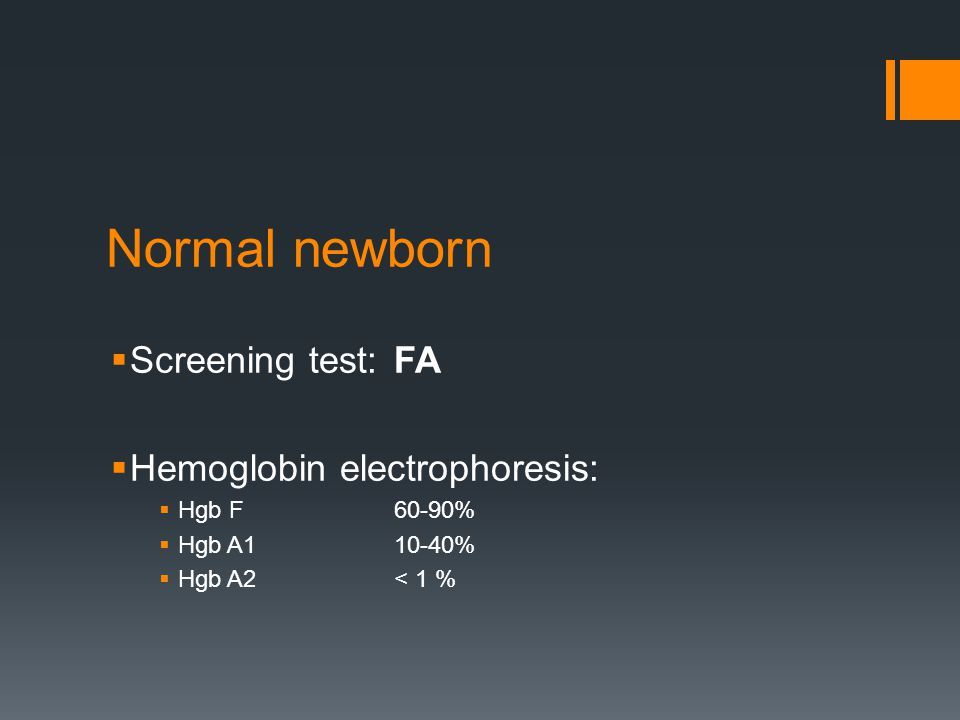 Normal newborn  Screening test:FA  Hemoglobin electrophoresis:  Hgb F 60-90%  Hgb A110-40%  Hgb A2< 1 %