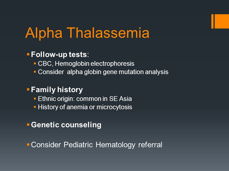  Follow-up tests:  CBC, Hemoglobin electrophoresis  Consider alpha globin gene mutation analysis  Family history  Ethnic origin: common in SE Asia  History of anemia or microcytosis  Genetic counseling  Consider Pediatric Hematology referral