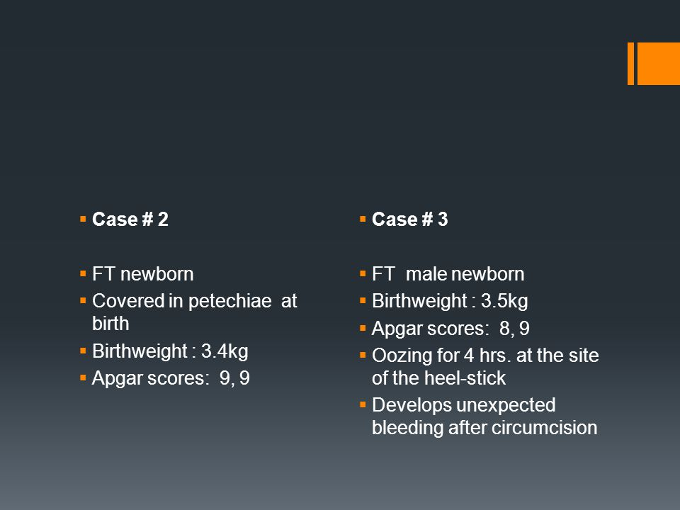  Case # 2  FT newborn  Covered in petechiae at birth  Birthweight : 3.4kg  Apgar scores: 9, 9  Case # 3  FT male newborn  Birthweight : 3.5kg  Apgar scores: 8, 9  Oozing for 4 hrs.