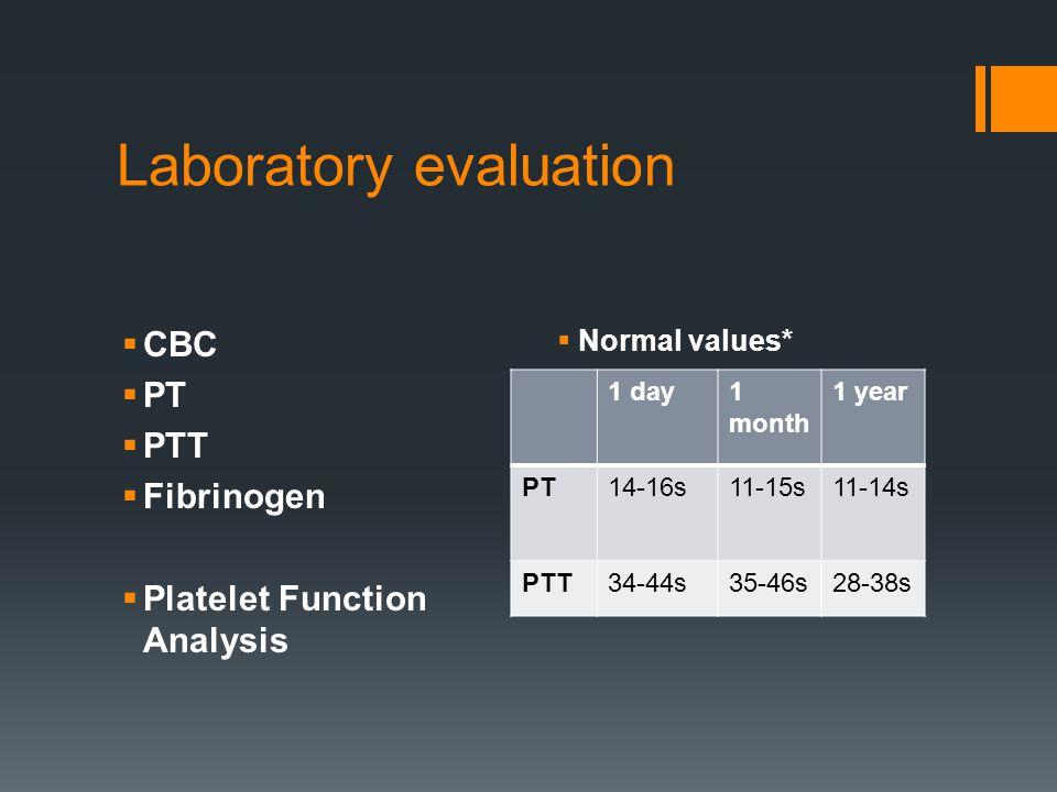 Laboratory evaluation  CBC  PT  PTT  Fibrinogen  Platelet Function Analysis  Normal values* 1 day1 month 1 year PT14-16s11-15s11-14s PTT34-44s35-46s28-38s