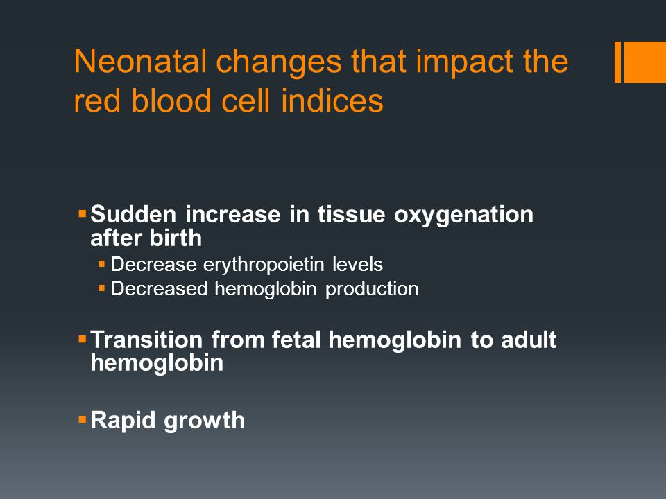 Neonatal changes that impact the red blood cell indices  Sudden increase in tissue oxygenation after birth  Decrease erythropoietin levels  Decreas