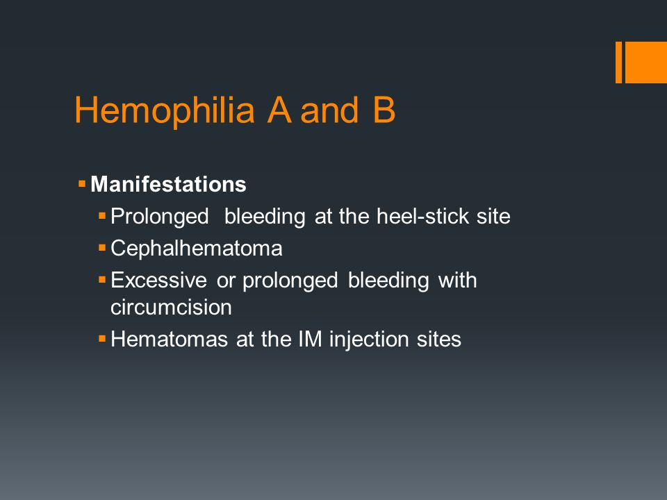 Hemophilia A and B  Manifestations  Prolonged bleeding at the heel-stick site  Cephalhematoma  Excessive or prolonged bleeding with circumcision  Hematomas at the IM injection sites
