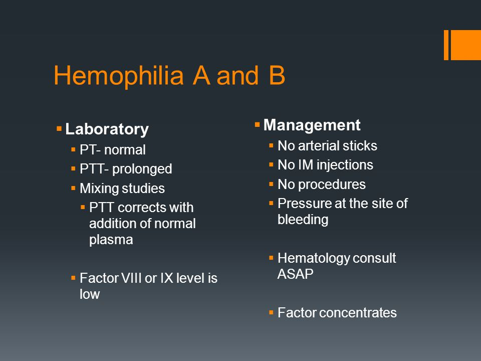 Hemophilia A and B  Laboratory  PT- normal  PTT- prolonged  Mixing studies  PTT corrects with addition of normal plasma  Factor VIII or IX level is low  Management  No arterial sticks  No IM injections  No procedures  Pressure at the site of bleeding  Hematology consult ASAP  Factor concentrates