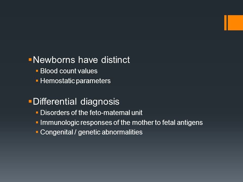  Newborns have distinct  Blood count values  Hemostatic parameters  Differential diagnosis  Disorders of the feto-maternal unit  Immunologic responses of the mother to fetal antigens  Congenital / genetic abnormalities