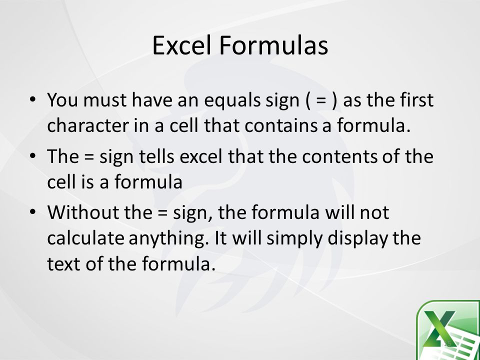 Excel Formulas You must have an equals sign ( = ) as the first character in a cell that contains a formula.