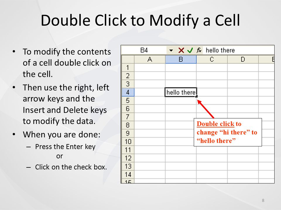 Double Click to Modify a Cell To modify the contents of a cell double click on the cell. Then use the right, left arrow keys and the Insert and Delete