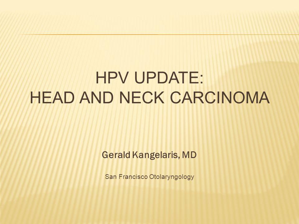 HPV UPDATE: HEAD AND NECK CARCINOMA Gerald Kangelaris, MD San Francisco Otolaryngology