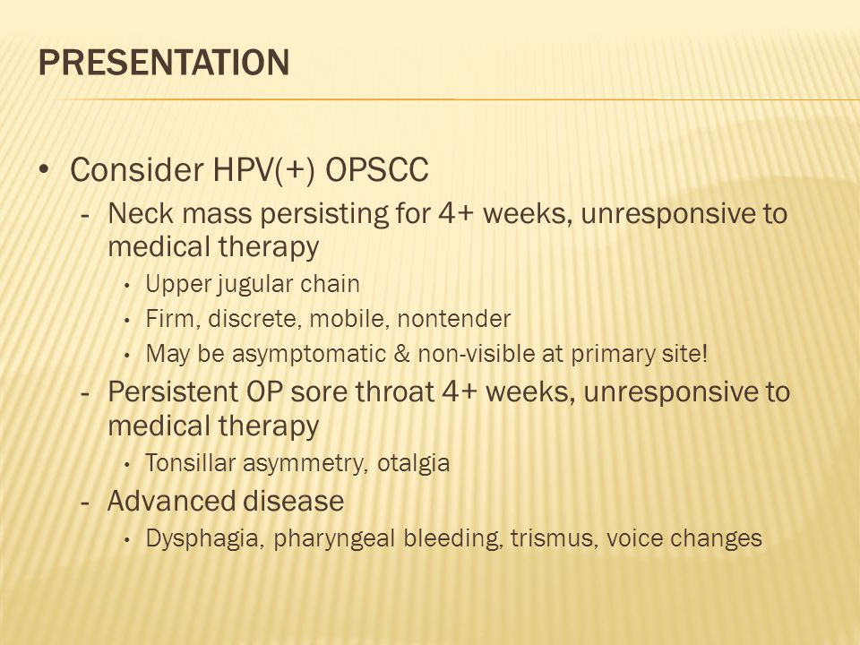 PRESENTATION Consider HPV(+) OPSCC - Neck mass persisting for 4+ weeks, unresponsive to medical therapy Upper jugular chain Firm, discrete, mobile, nontender May be asymptomatic & non-visible at primary site.