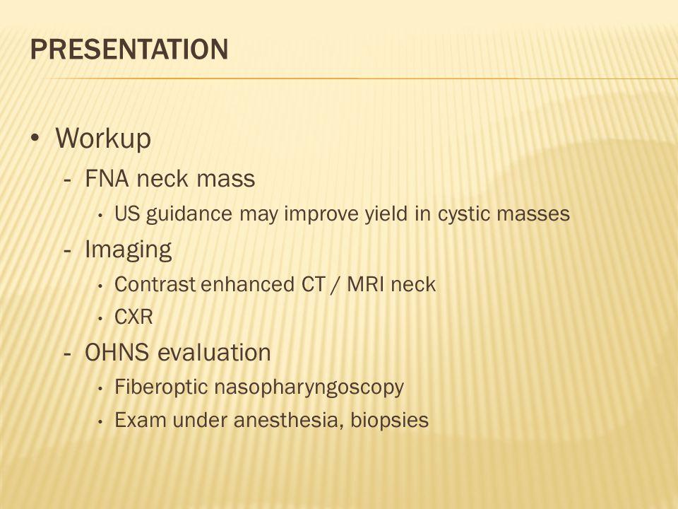 PRESENTATION Workup - FNA neck mass US guidance may improve yield in cystic masses - Imaging Contrast enhanced CT / MRI neck CXR - OHNS evaluation Fiberoptic nasopharyngoscopy Exam under anesthesia, biopsies