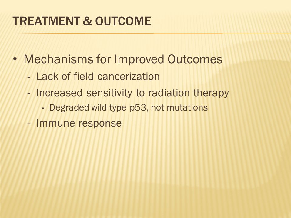 TREATMENT & OUTCOME Mechanisms for Improved Outcomes - Lack of field cancerization - Increased sensitivity to radiation therapy Degraded wild-type p53, not mutations - Immune response