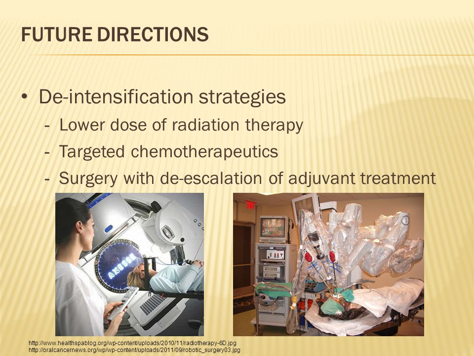 FUTURE DIRECTIONS De-intensification strategies - Lower dose of radiation therapy - Targeted chemotherapeutics - Surgery with de-escalation of adjuvant treatment http://www.healthspablog.org/wp-content/uploads/2010/11/radiotherapy-6D.jpg http://oralcancernews.org/wp/wp-content/uploads/2011/09/robotic_surgery03.jpg