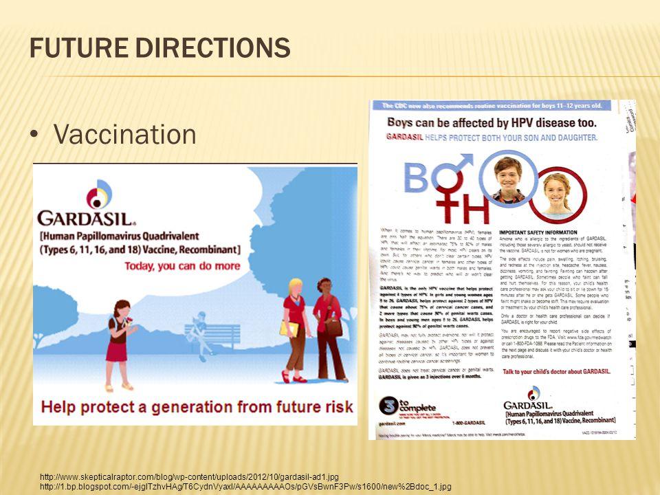 FUTURE DIRECTIONS Vaccination http://www.skepticalraptor.com/blog/wp-content/uploads/2012/10/gardasil-ad1.jpg http://1.bp.blogspot.com/-ejglTzhvHAg/T6CydnVyaxI/AAAAAAAAAOs/pGVsBwnF3Pw/s1600/new%2Bdoc_1.jpg