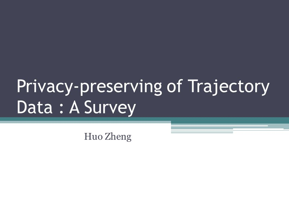 Privacy-preserving of Trajectory Data : A Survey Huo Zheng