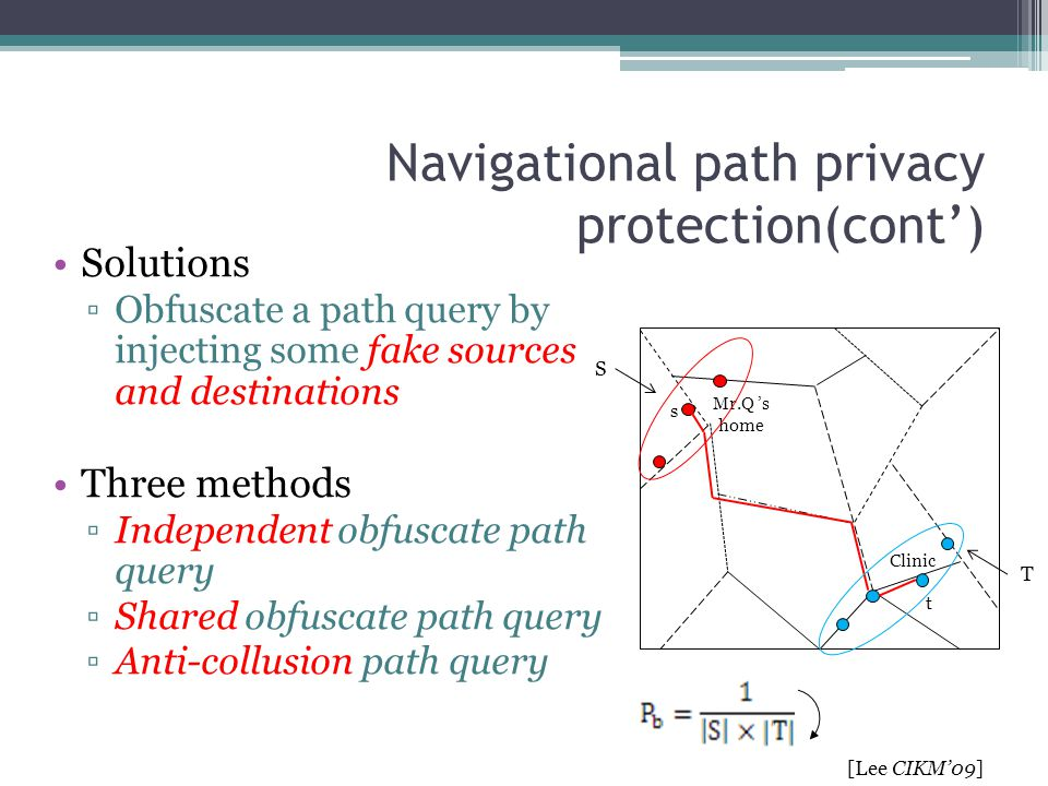 Navigational path privacy protection(cont') Solutions ▫Obfuscate a path query by injecting some fake sources and destinations Three methods ▫Independe