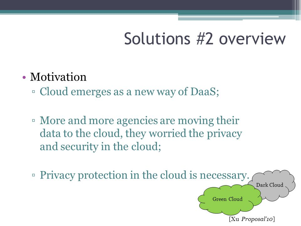 Solutions #2 overview Motivation ▫Cloud emerges as a new way of DaaS; ▫More and more agencies are moving their data to the cloud, they worried the pri