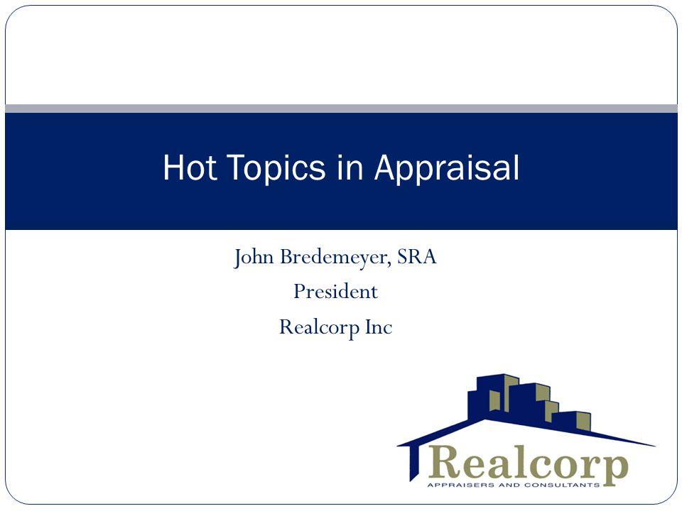 John Bredemeyer, SRA President Realcorp Inc Hot Topics in Appraisal