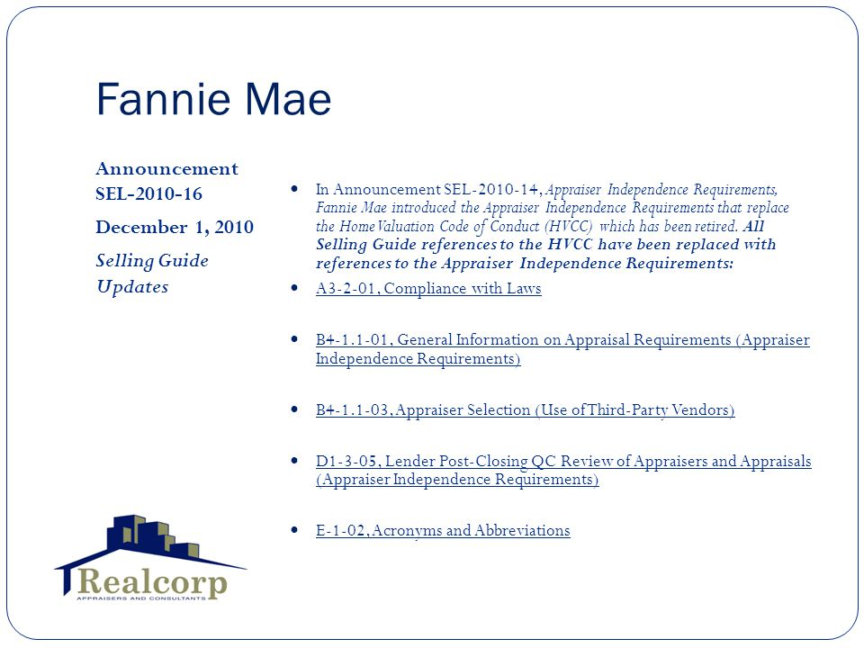 Fannie Mae Announcement SEL-2010-16 December 1, 2010 Selling Guide Updates In Announcement SEL-2010-14, Appraiser Independence Requirements, Fannie Mae introduced the Appraiser Independence Requirements that replace the Home Valuation Code of Conduct (HVCC) which has been retired.