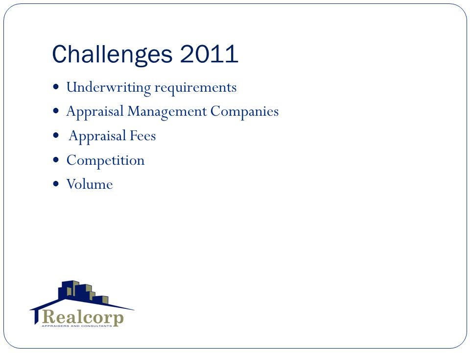 Challenges 2011 Underwriting requirements Appraisal Management Companies Appraisal Fees Competition Volume