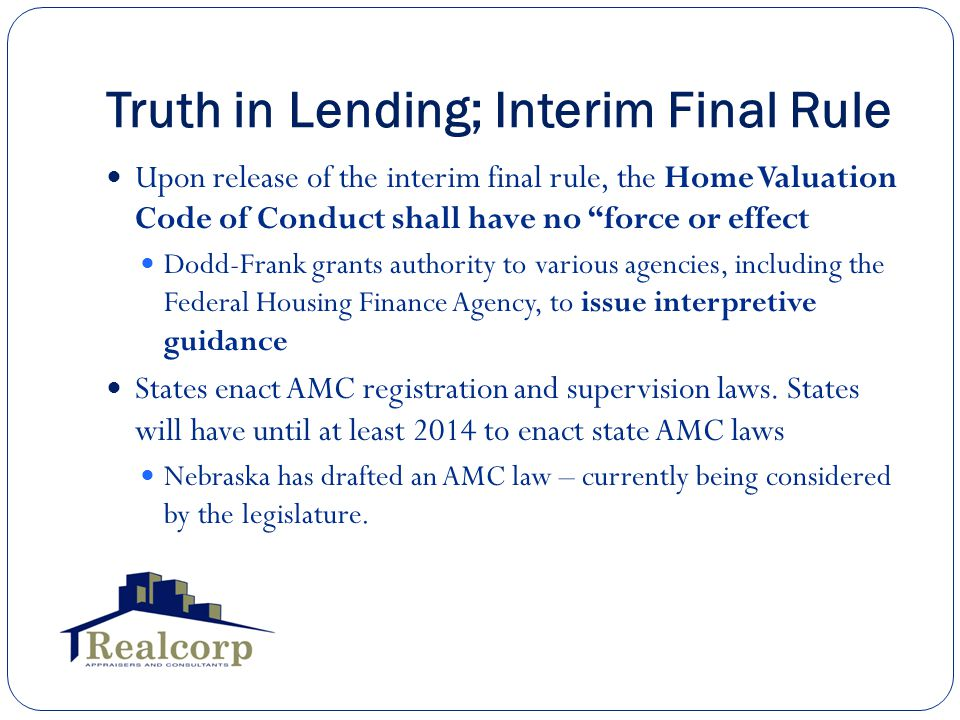 Truth in Lending; Interim Final Rule Upon release of the interim final rule, the Home Valuation Code of Conduct shall have no force or effect Dodd-Frank grants authority to various agencies, including the Federal Housing Finance Agency, to issue interpretive guidance States enact AMC registration and supervision laws.