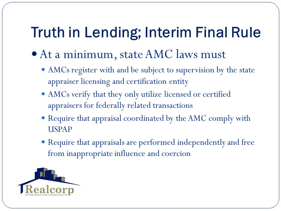 Truth in Lending; Interim Final Rule At a minimum, state AMC laws must AMCs register with and be subject to supervision by the state appraiser licensing and certification entity AMCs verify that they only utilize licensed or certified appraisers for federally related transactions Require that appraisal coordinated by the AMC comply with USPAP Require that appraisals are performed independently and free from inappropriate influence and coercion