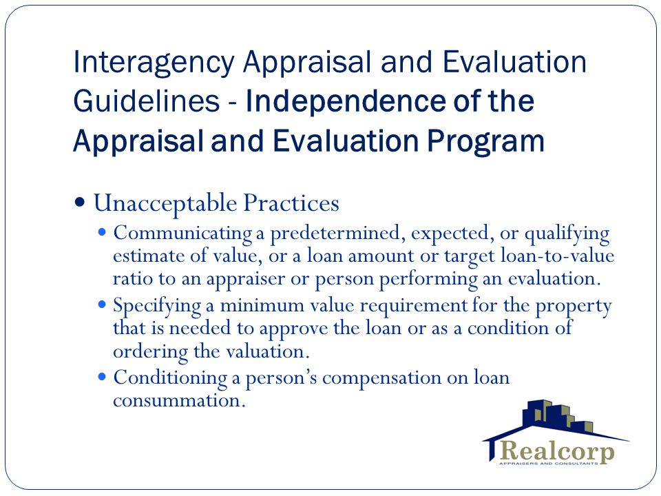Interagency Appraisal and Evaluation Guidelines - Independence of the Appraisal and Evaluation Program Unacceptable Practices Communicating a predetermined, expected, or qualifying estimate of value, or a loan amount or target loan-to-value ratio to an appraiser or person performing an evaluation.
