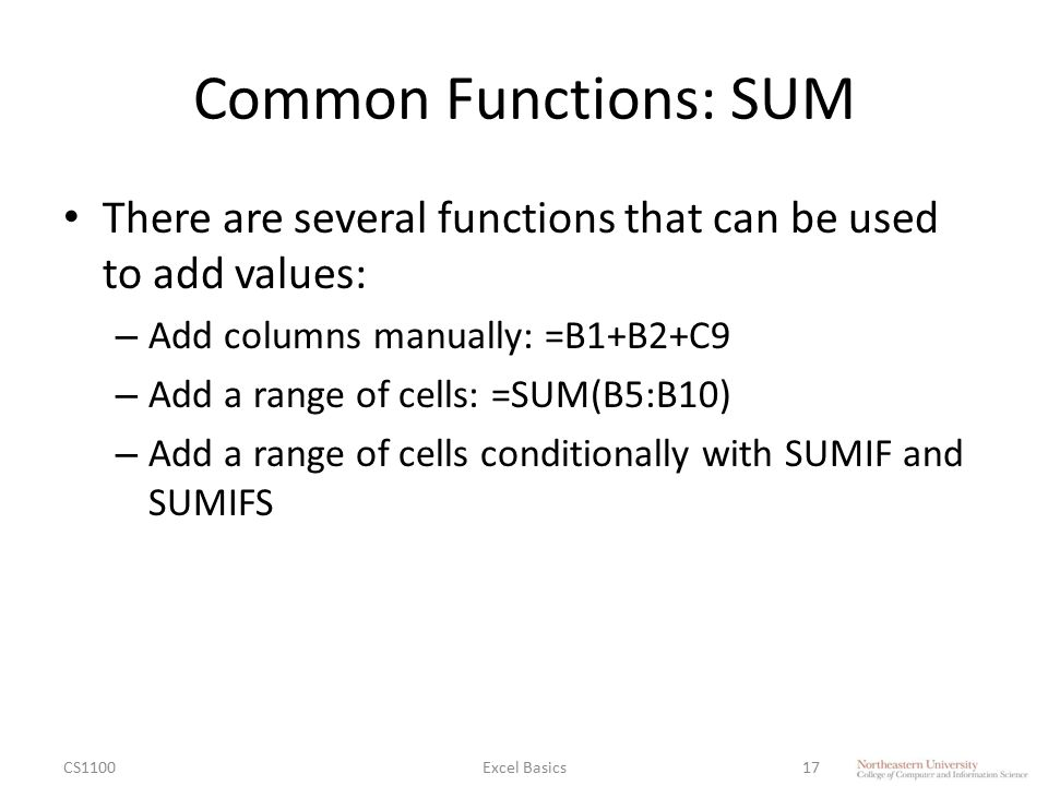 Common Functions: SUM There are several functions that can be used to add values: – Add columns manually: =B1+B2+C9 – Add a range of cells: =SUM(B5:B10) – Add a range of cells conditionally with SUMIF and SUMIFS CS1100Excel Basics17