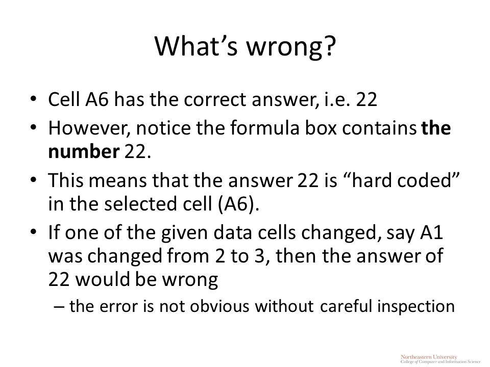"""What's wrong? Cell A6 has the correct answer, i.e. 22 However, notice the formula box contains the number 22. This means that the answer 22 is """"hard c"""