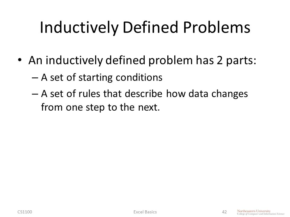 Inductively Defined Problems An inductively defined problem has 2 parts: – A set of starting conditions – A set of rules that describe how data changes from one step to the next.