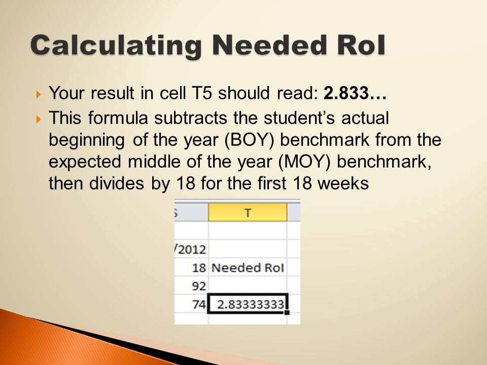  Your result in cell T5 should read: 2.833…  This formula subtracts the student's actual beginning of the year (BOY) benchmark from the expected middle of the year (MOY) benchmark, then divides by 18 for the first 18 weeks