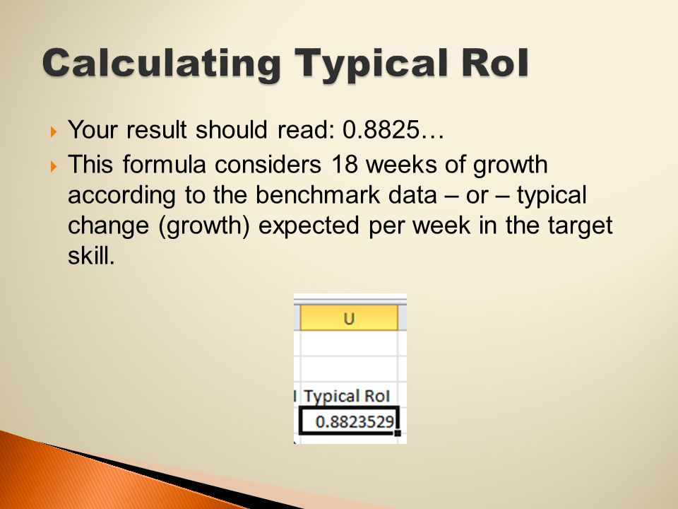  Your result should read: 0.8825…  This formula considers 18 weeks of growth according to the benchmark data – or – typical change (growth) expected per week in the target skill.