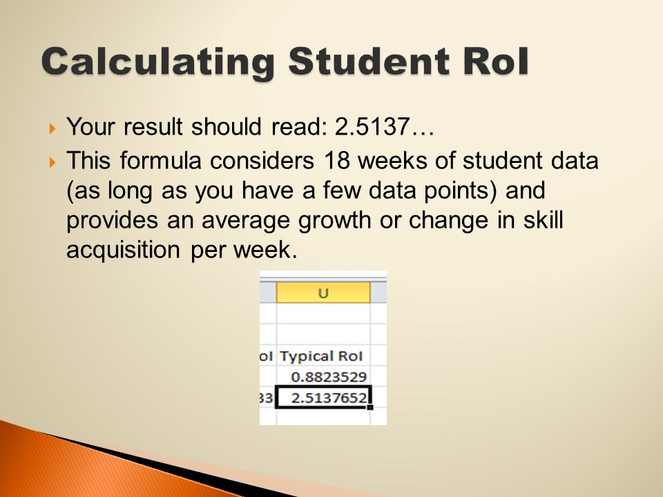  Your result should read: 2.5137…  This formula considers 18 weeks of student data (as long as you have a few data points) and provides an average growth or change in skill acquisition per week.