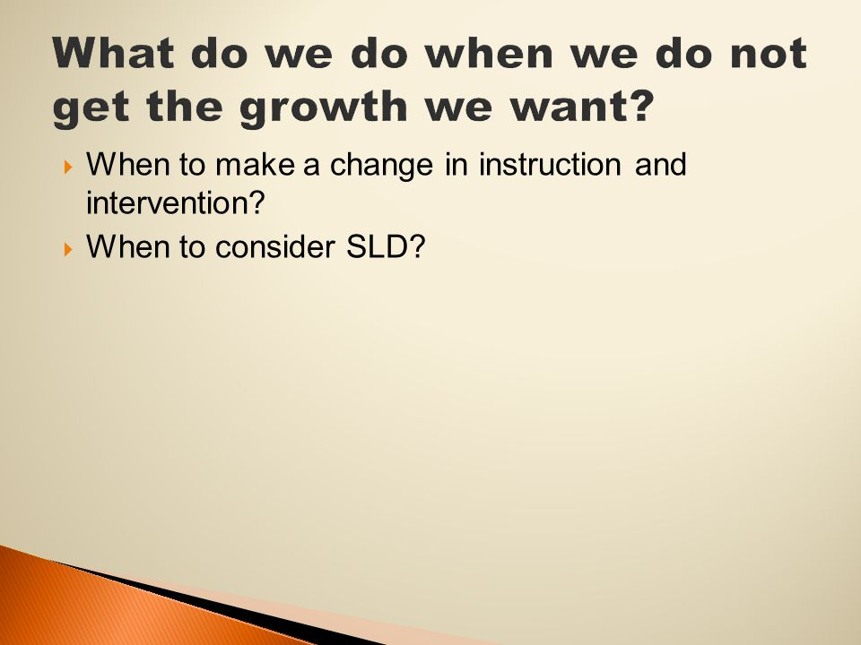  When to make a change in instruction and intervention?  When to consider SLD?
