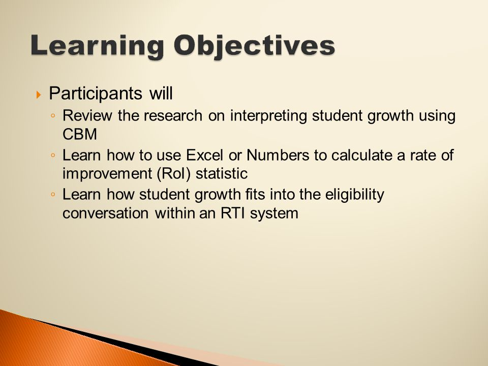  Participants will ◦ Review the research on interpreting student growth using CBM ◦ Learn how to use Excel or Numbers to calculate a rate of improvement (RoI) statistic ◦ Learn how student growth fits into the eligibility conversation within an RTI system