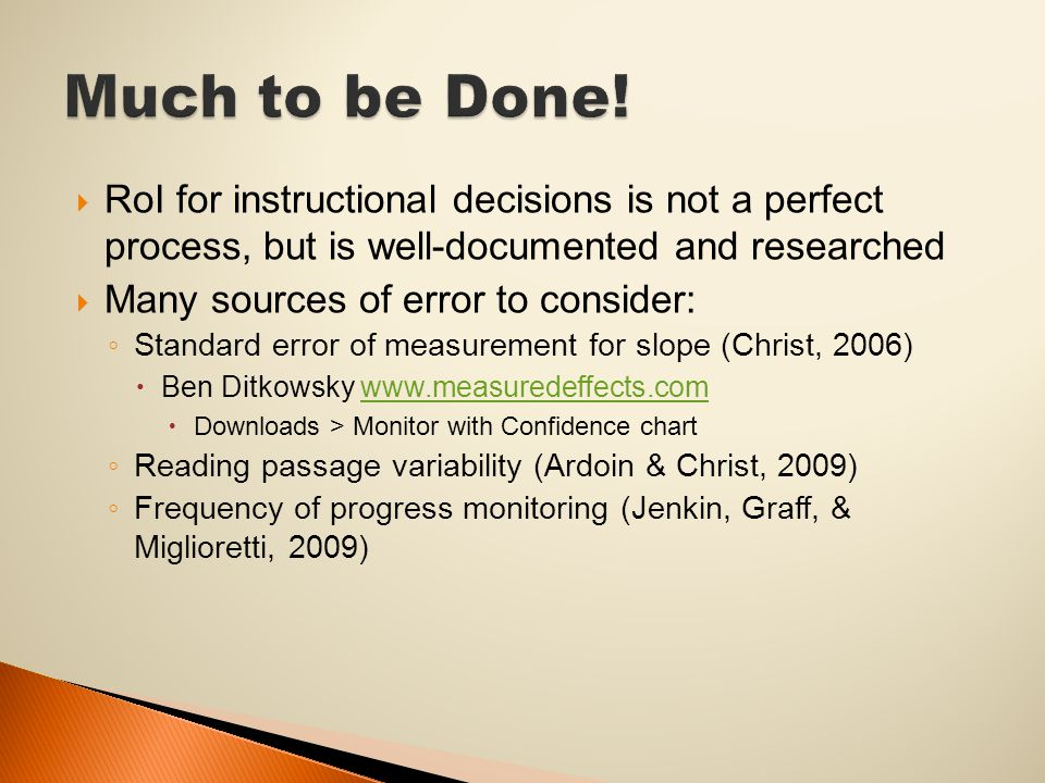  RoI for instructional decisions is not a perfect process, but is well-documented and researched  Many sources of error to consider: ◦ Standard error of measurement for slope (Christ, 2006)  Ben Ditkowsky www.measuredeffects.comwww.measuredeffects.com  Downloads > Monitor with Confidence chart ◦ Reading passage variability (Ardoin & Christ, 2009) ◦ Frequency of progress monitoring (Jenkin, Graff, & Miglioretti, 2009)