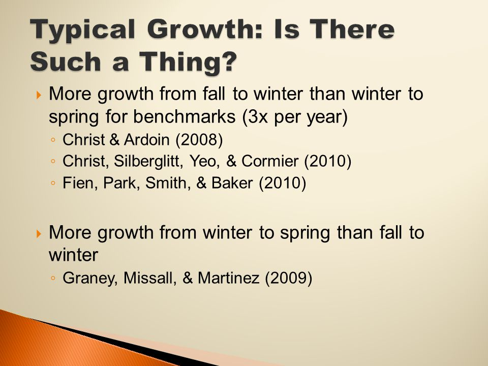  More growth from fall to winter than winter to spring for benchmarks (3x per year) ◦ Christ & Ardoin (2008) ◦ Christ, Silberglitt, Yeo, & Cormier (2010) ◦ Fien, Park, Smith, & Baker (2010)  More growth from winter to spring than fall to winter ◦ Graney, Missall, & Martinez (2009)