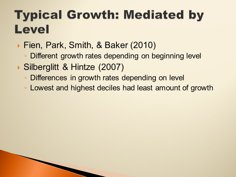  Fien, Park, Smith, & Baker (2010) ◦ Different growth rates depending on beginning level  Silberglitt & Hintze (2007) ◦ Differences in growth rates depending on level ◦ Lowest and highest deciles had least amount of growth