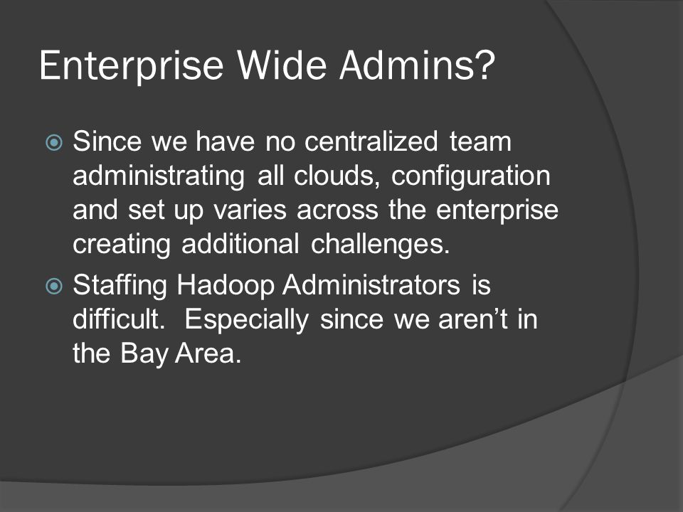 Enterprise Wide Admins?  Since we have no centralized team administrating all clouds, configuration and set up varies across the enterprise creating