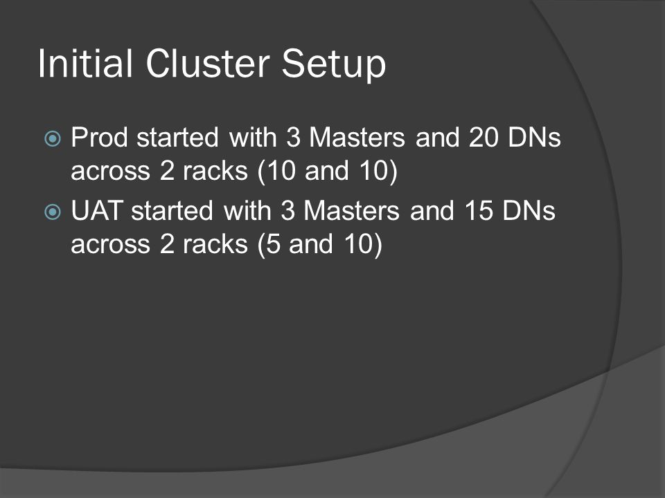 Initial Cluster Setup  Prod started with 3 Masters and 20 DNs across 2 racks (10 and 10)  UAT started with 3 Masters and 15 DNs across 2 racks (5 an