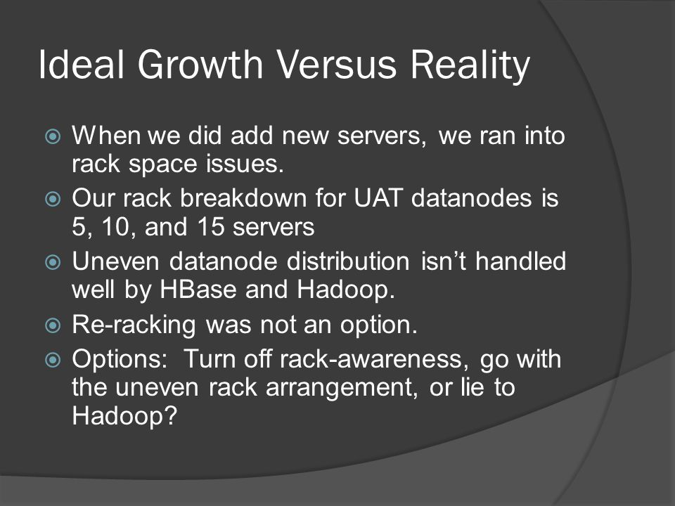 Ideal Growth Versus Reality  When we did add new servers, we ran into rack space issues.  Our rack breakdown for UAT datanodes is 5, 10, and 15 serv