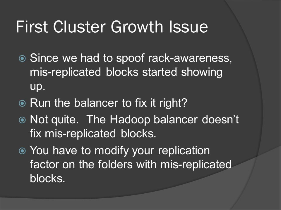 First Cluster Growth Issue  Since we had to spoof rack-awareness, mis-replicated blocks started showing up.  Run the balancer to fix it right?  Not