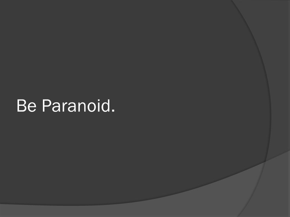 Be Paranoid.