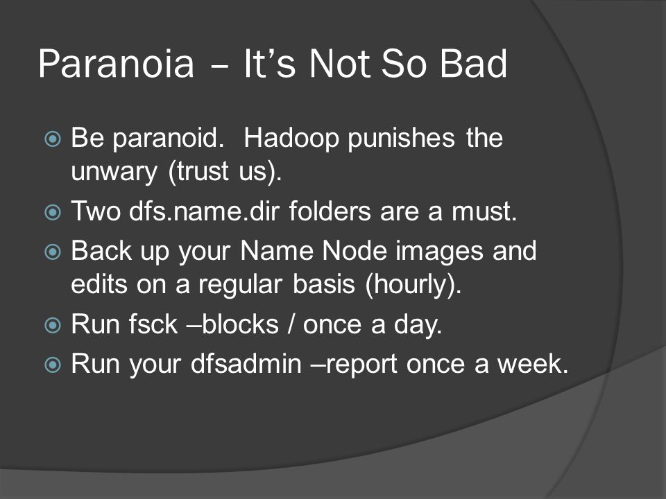 Paranoia – It's Not So Bad  Be paranoid. Hadoop punishes the unwary (trust us).  Two dfs.name.dir folders are a must.  Back up your Name Node image